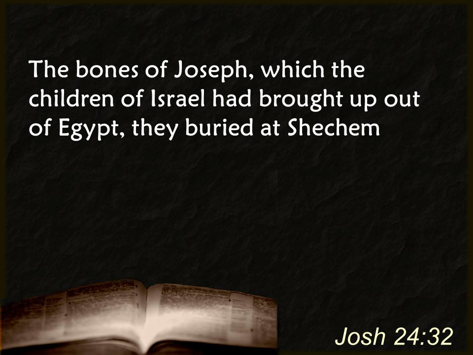 The bones of Joseph, which the children of Israel had brought up out of Egypt, they buried at Shechem Josh 24:32