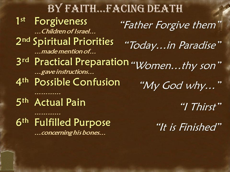 By Faith…Facing Death 1 st Forgiveness …Children of Israel… …Children of Israel… 2 nd Spiritual Priorities …made mention of… …made mention of… 3 rd Practical Preparation …gave instructions… …gave instructions… 4 th Possible Confusion ………… ………… 5 th Actual Pain ………… ………… 6 th Fulfilled Purpose …concerning his bones… …concerning his bones… Father Forgive them Today…in Paradise Women…thy son My God why… I Thirst It is Finished