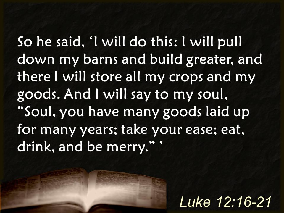 So he said, 'I will do this: I will pull down my barns and build greater, and there I will store all my crops and my goods. And I will say to my soul,