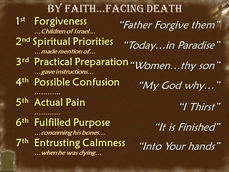 By Faith…Facing Death 1 st Forgiveness …Children of Israel… …Children of Israel… 2 nd Spiritual Priorities …made mention of… …made mention of… 3 rd Practical Preparation …gave instructions… …gave instructions… 4 th Possible Confusion ………… ………… 5 th Actual Pain ………… ………… 6 th Fulfilled Purpose …concerning his bones… …concerning his bones… 7 th Entrusting Calmness …when he was dying… …when he was dying… Father Forgive them Today…in Paradise Women…thy son My God why… I Thirst It is Finished Into Your hands