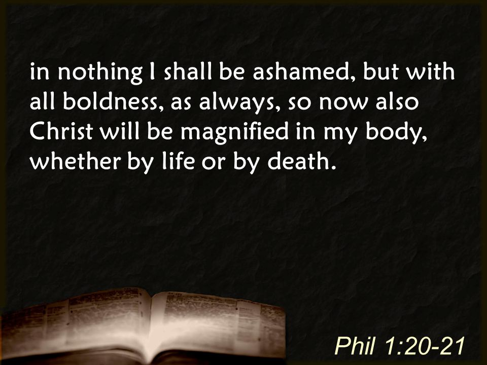 in nothing I shall be ashamed, but with all boldness, as always, so now also Christ will be magnified in my body, whether by life or by death. Phil 1: