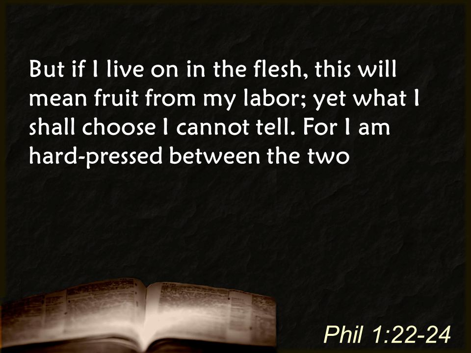 But if I live on in the flesh, this will mean fruit from my labor; yet what I shall choose I cannot tell. For I am hard-pressed between the two Phil 1