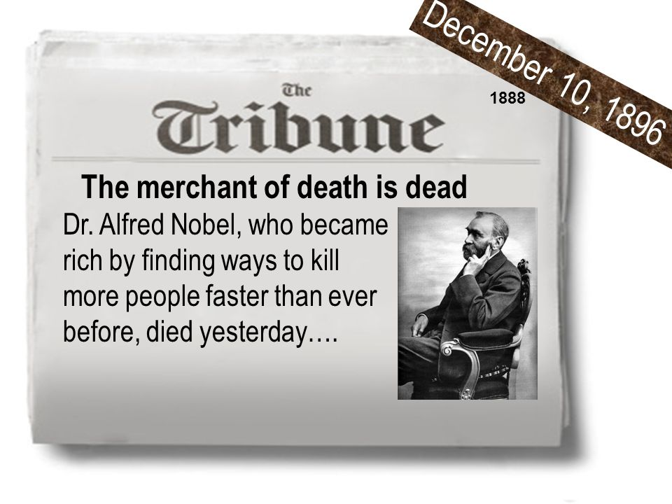 The merchant of death is dead Dr. Alfred Nobel, who became rich by finding ways to kill more people faster than ever before, died yesterday…. 1888 Dec