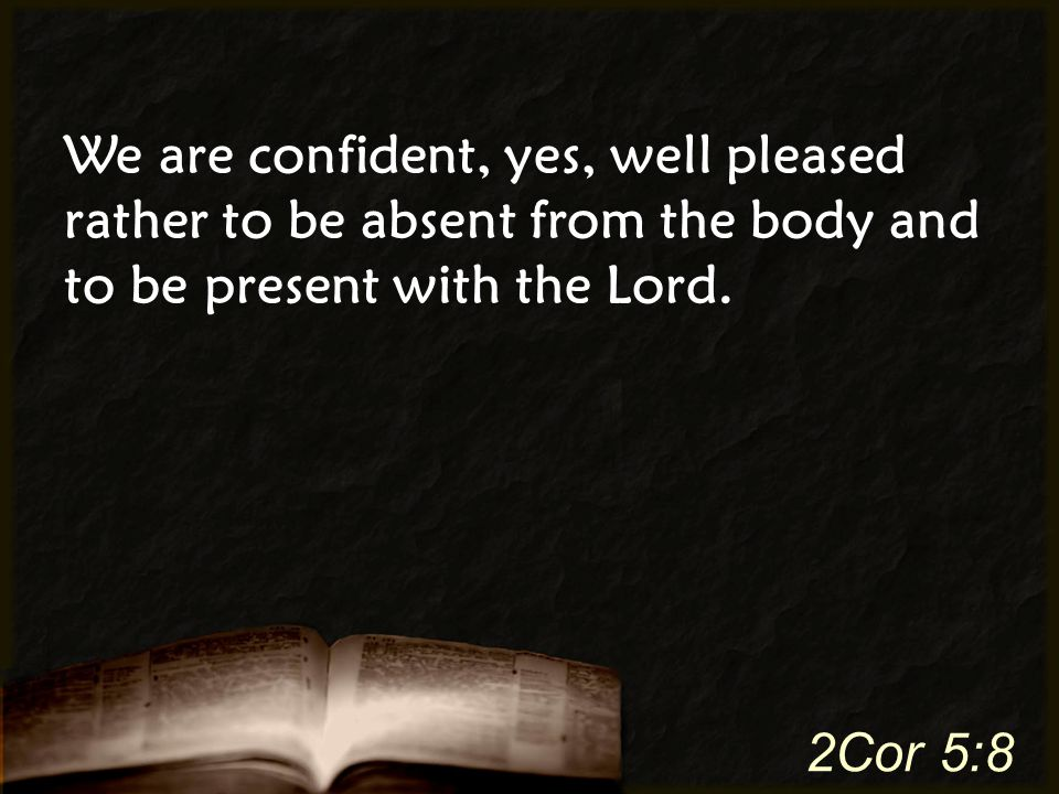 We are confident, yes, well pleased rather to be absent from the body and to be present with the Lord.