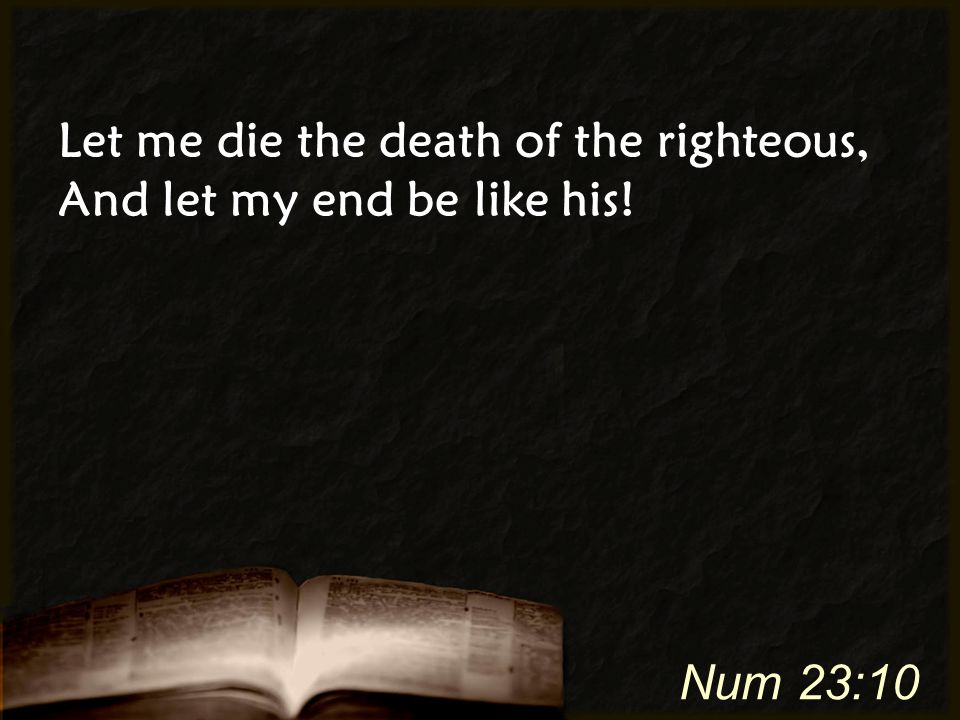 Let me die the death of the righteous, And let my end be like his! Num 23:10