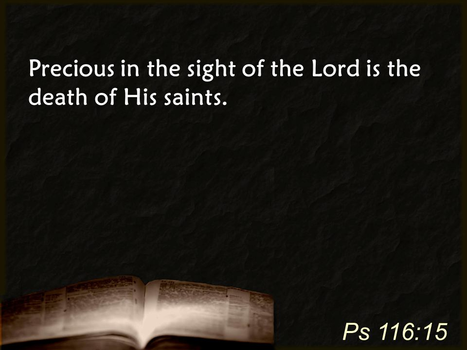 Precious in the sight of the Lord is the death of His saints. Ps 116:15