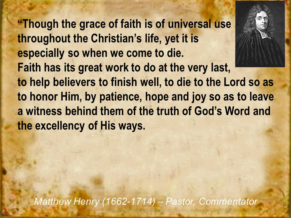 """Though the grace of faith is of universal use throughout the Christian's life, yet it is especially so when we come to die. Faith has its great work"