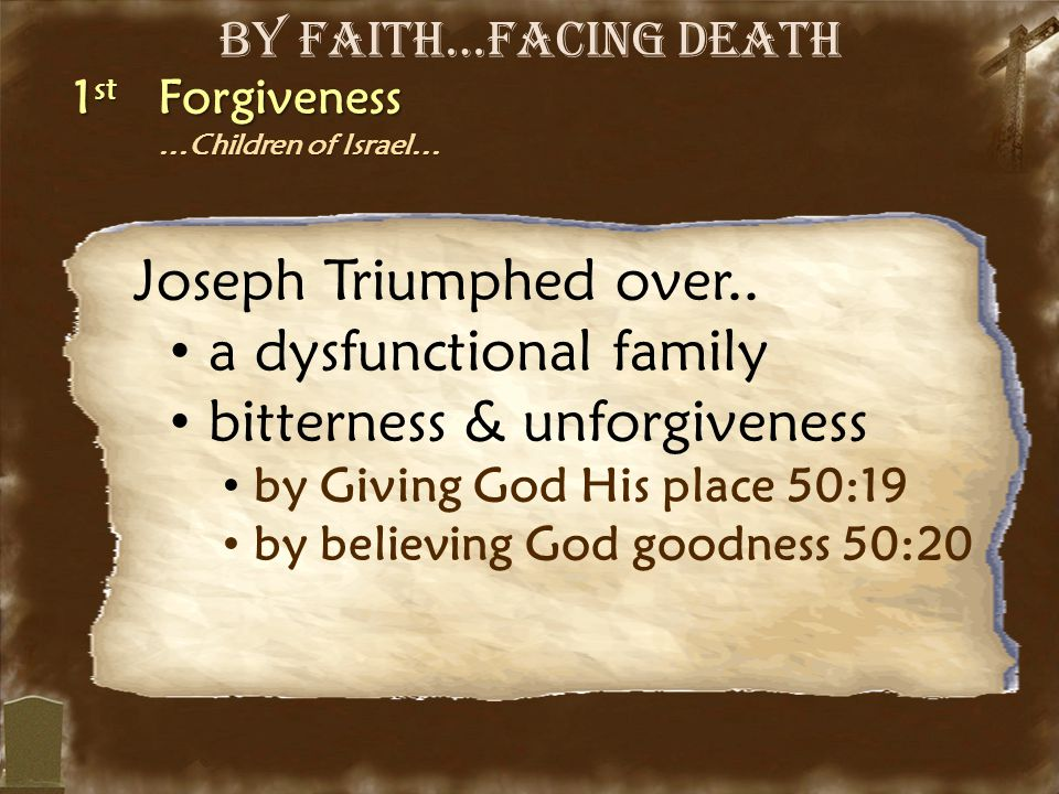 By Faith…Facing Death 1 st Forgiveness …Children of Israel… …Children of Israel… Joseph Triumphed over.. a dysfunctional family bitterness & unforgive