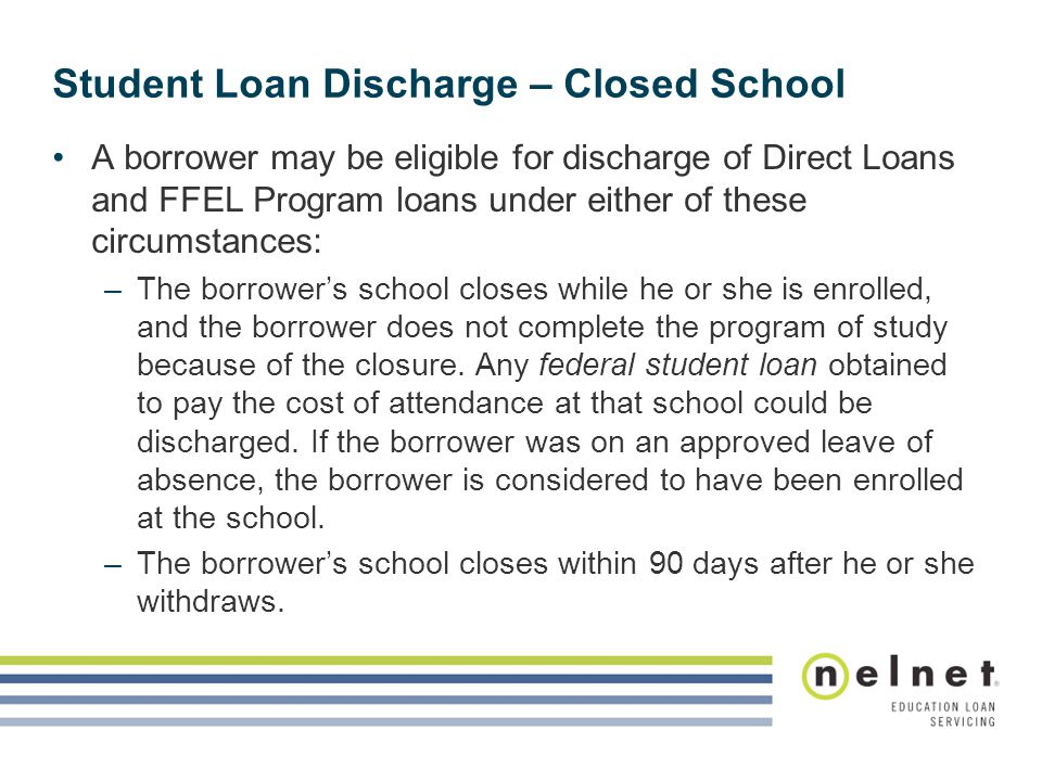 Student Loan Discharge – Closed School A borrower may be eligible for discharge of Direct Loans and FFEL Program loans under either of these circumstances: –The borrower's school closes while he or she is enrolled, and the borrower does not complete the program of study because of the closure.