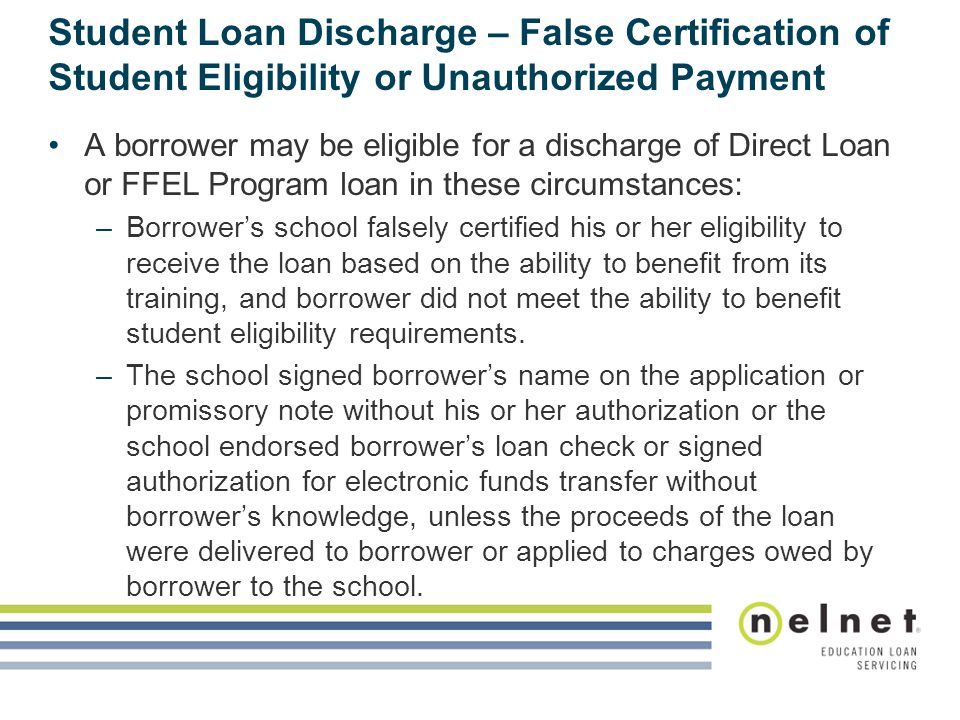Student Loan Discharge – False Certification of Student Eligibility or Unauthorized Payment A borrower may be eligible for a discharge of Direct Loan or FFEL Program loan in these circumstances: –Borrower's school falsely certified his or her eligibility to receive the loan based on the ability to benefit from its training, and borrower did not meet the ability to benefit student eligibility requirements.