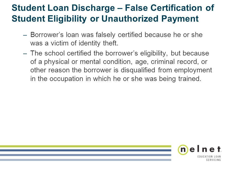 Student Loan Discharge – False Certification of Student Eligibility or Unauthorized Payment –Borrower's loan was falsely certified because he or she was a victim of identity theft.