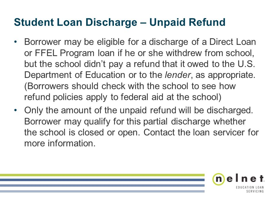 Student Loan Discharge – Unpaid Refund Borrower may be eligible for a discharge of a Direct Loan or FFEL Program loan if he or she withdrew from school, but the school didn't pay a refund that it owed to the U.S.