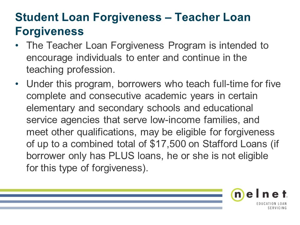Student Loan Forgiveness – Teacher Loan Forgiveness The Teacher Loan Forgiveness Program is intended to encourage individuals to enter and continue in the teaching profession.