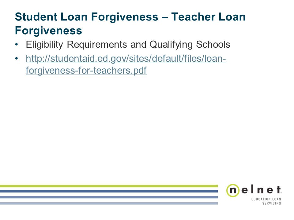 Student Loan Forgiveness – Teacher Loan Forgiveness Eligibility Requirements and Qualifying Schools http://studentaid.ed.gov/sites/default/files/loan- forgiveness-for-teachers.pdfhttp://studentaid.ed.gov/sites/default/files/loan- forgiveness-for-teachers.pdf