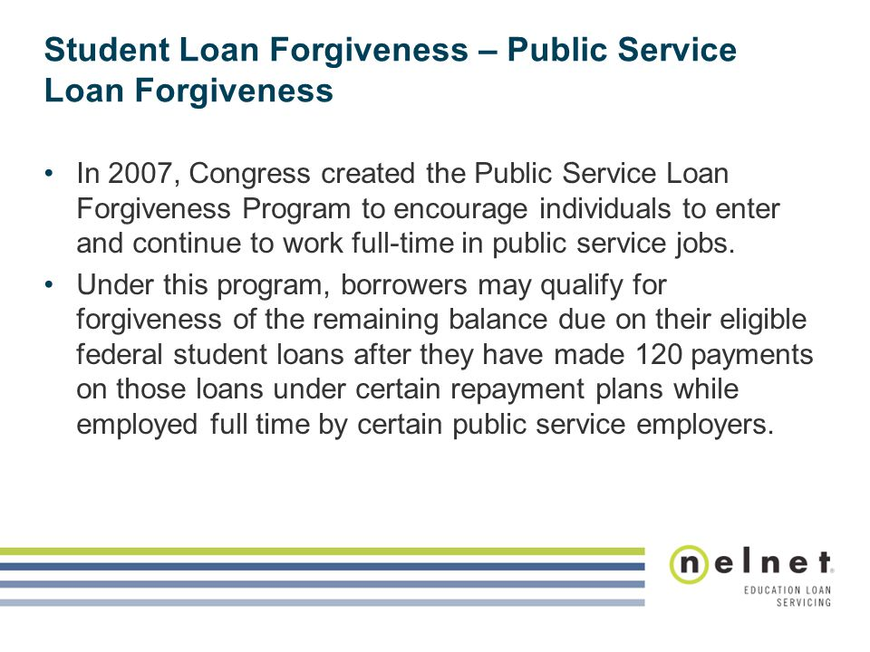 Student Loan Forgiveness – Public Service Loan Forgiveness In 2007, Congress created the Public Service Loan Forgiveness Program to encourage individuals to enter and continue to work full-time in public service jobs.
