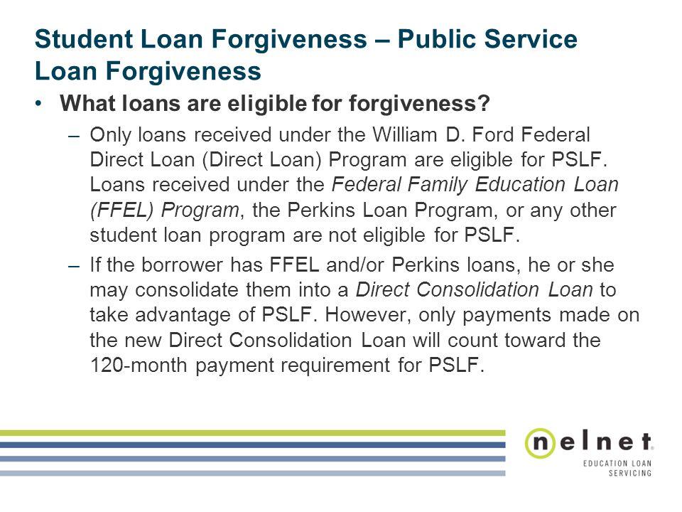 Student Loan Forgiveness – Public Service Loan Forgiveness What loans are eligible for forgiveness.