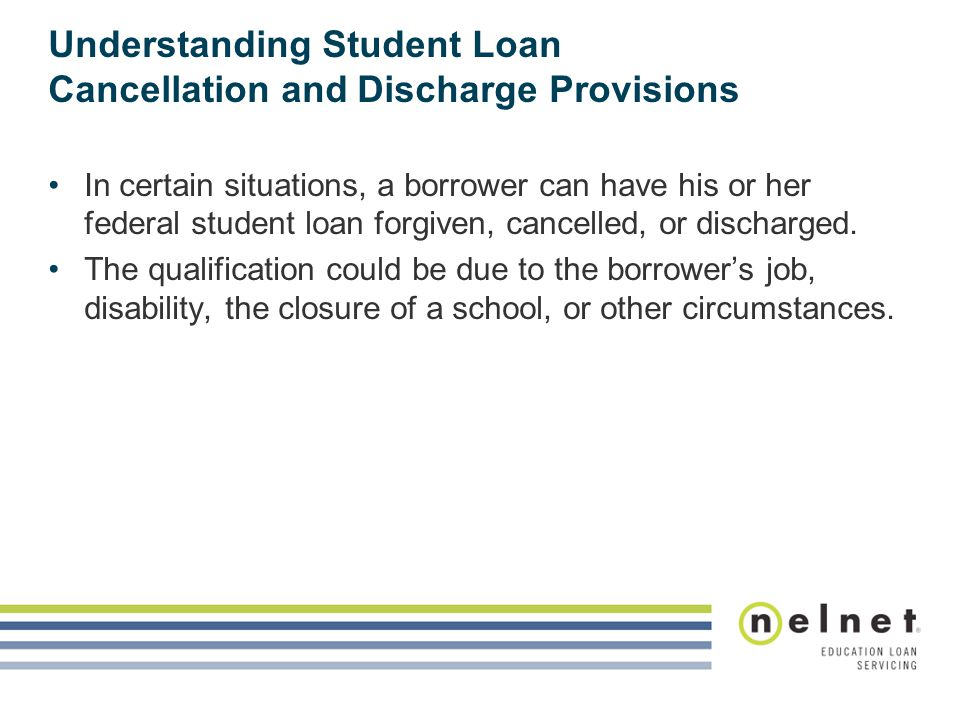 Understanding Student Loan Cancellation and Discharge Provisions In certain situations, a borrower can have his or her federal student loan forgiven, cancelled, or discharged.