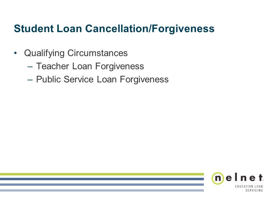Student Loan Cancellation/Forgiveness Qualifying Circumstances –Teacher Loan Forgiveness –Public Service Loan Forgiveness