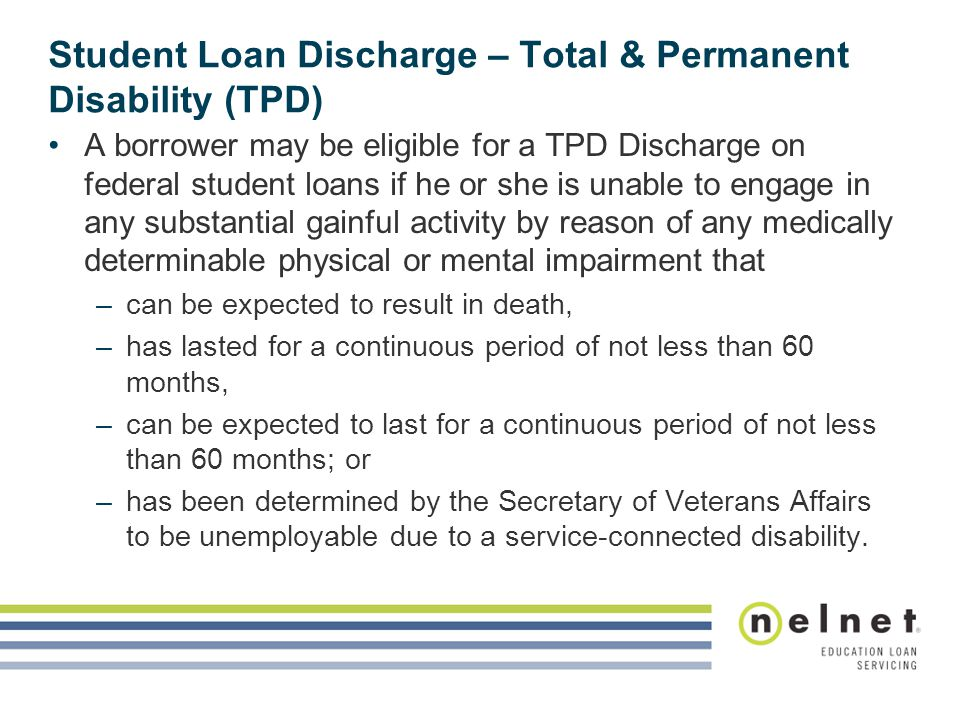 Student Loan Discharge – Total & Permanent Disability (TPD) A borrower may be eligible for a TPD Discharge on federal student loans if he or she is unable to engage in any substantial gainful activity by reason of any medically determinable physical or mental impairment that –can be expected to result in death, –has lasted for a continuous period of not less than 60 months, –can be expected to last for a continuous period of not less than 60 months; or –has been determined by the Secretary of Veterans Affairs to be unemployable due to a service-connected disability.