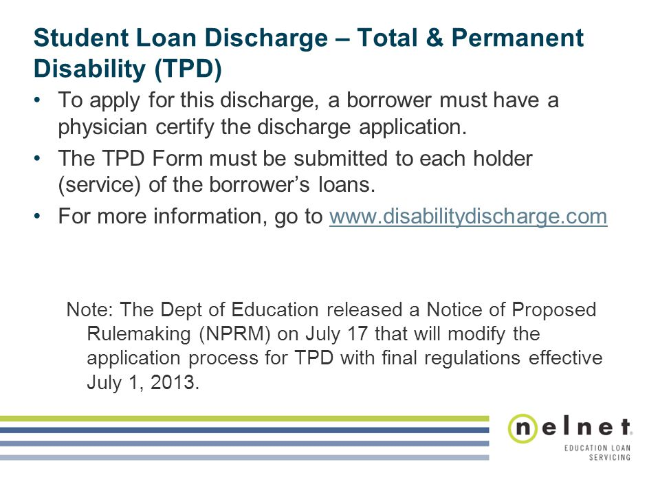 Student Loan Discharge – Total & Permanent Disability (TPD) To apply for this discharge, a borrower must have a physician certify the discharge application.