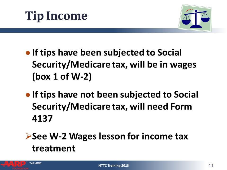 TAX-AIDE Tip Income ● If tips have been subjected to Social Security/Medicare tax, will be in wages (box 1 of W-2) ● If tips have not been subjected t