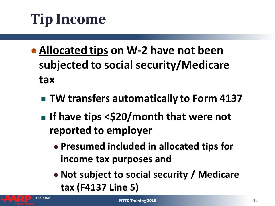 TAX-AIDE Tip Income ● Allocated tips on W-2 have not been subjected to social security/Medicare tax TW transfers automatically to Form 4137 If have ti