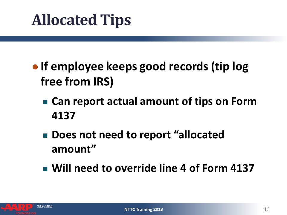 TAX-AIDE Allocated Tips ● If employee keeps good records (tip log free from IRS) Can report actual amount of tips on Form 4137 Does not need to report