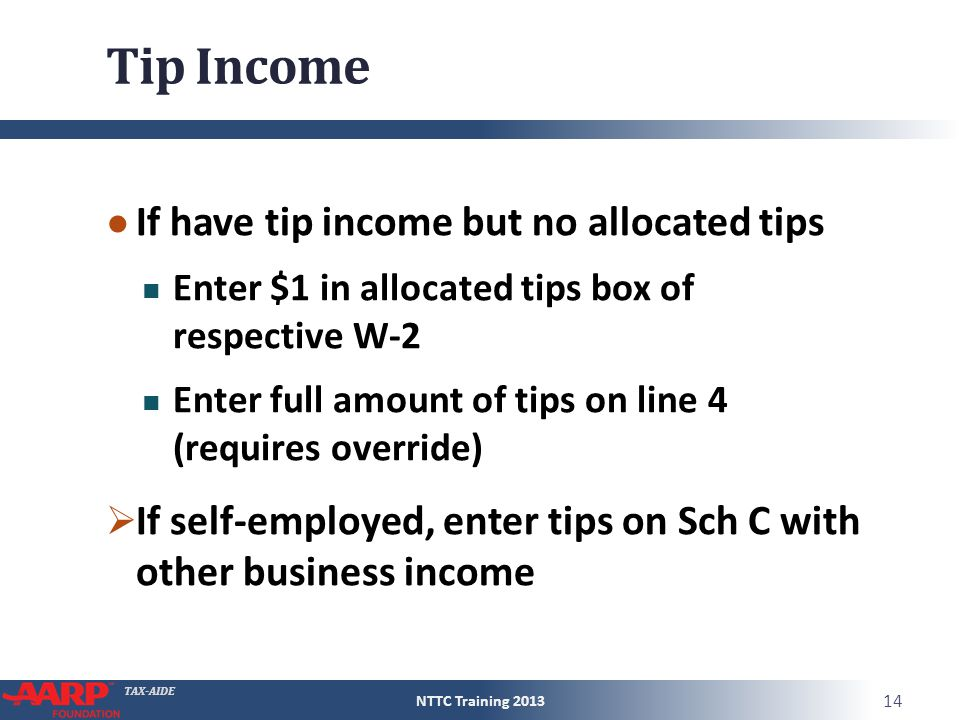 TAX-AIDE Tip Income ● If have tip income but no allocated tips Enter $1 in allocated tips box of respective W-2 Enter full amount of tips on line 4 (r