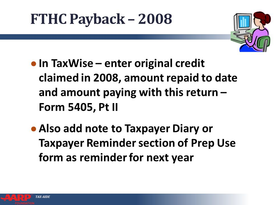 TAX-AIDE FTHC Payback – 2008 ● In TaxWise – enter original credit claimed in 2008, amount repaid to date and amount paying with this return – Form 540