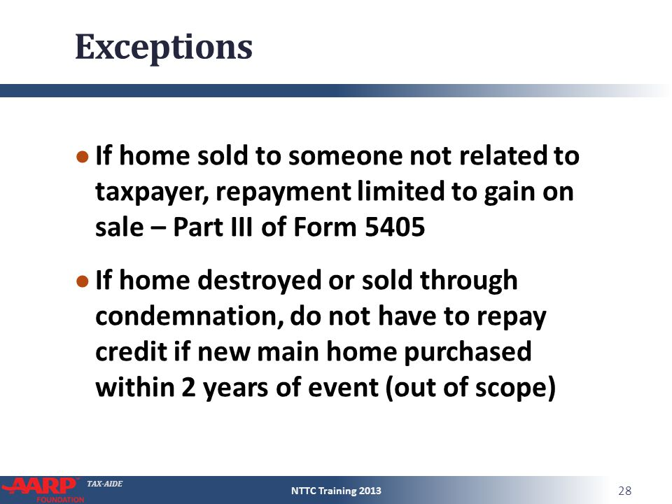 TAX-AIDE Exceptions ● If home sold to someone not related to taxpayer, repayment limited to gain on sale – Part III of Form 5405 ● If home destroyed o
