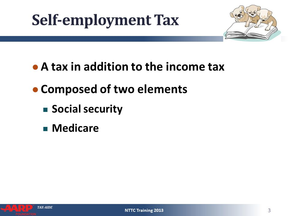 TAX-AIDE Self-employment Tax ● A tax in addition to the income tax ● Composed of two elements Social security Medicare NTTC Training 2013 3