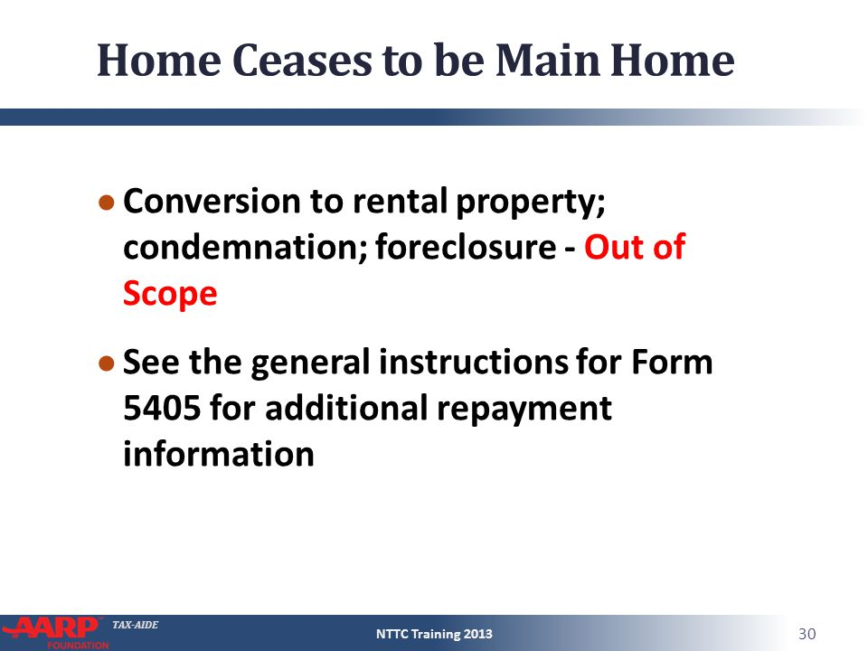 TAX-AIDE Home Ceases to be Main Home ● Conversion to rental property; condemnation; foreclosure - Out of Scope ● See the general instructions for Form