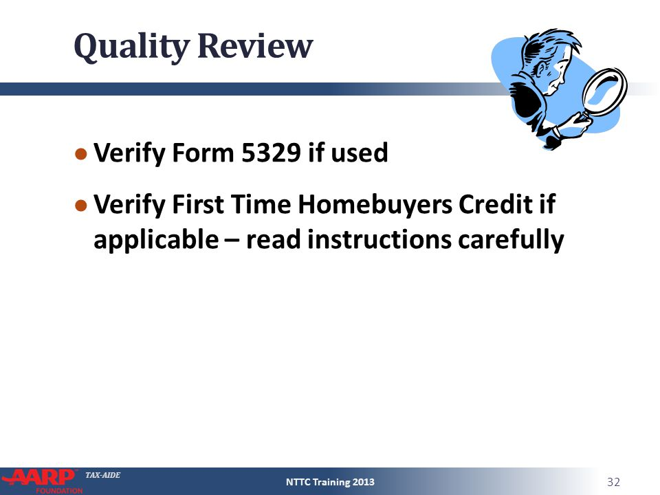 TAX-AIDE Quality Review ● Verify Form 5329 if used ● Verify First Time Homebuyers Credit if applicable – read instructions carefully NTTC Training 201