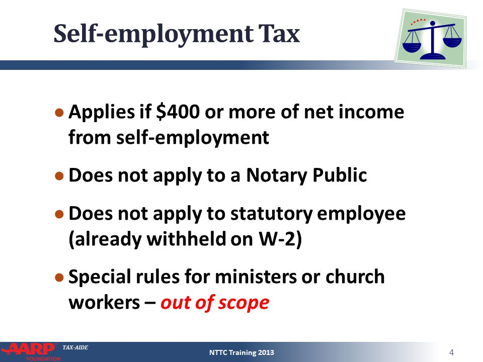 TAX-AIDE Self-employment Tax ● Applies if $400 or more of net income from self-employment ● Does not apply to a Notary Public ● Does not apply to stat
