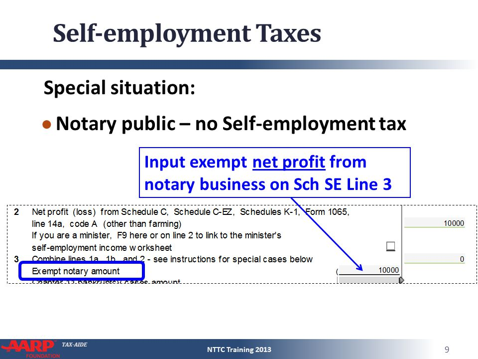 TAX-AIDE Self-employment Taxes Special situation: ● Notary public – no Self-employment tax NTTC Training 2013 9 Input exempt net profit from notary bu
