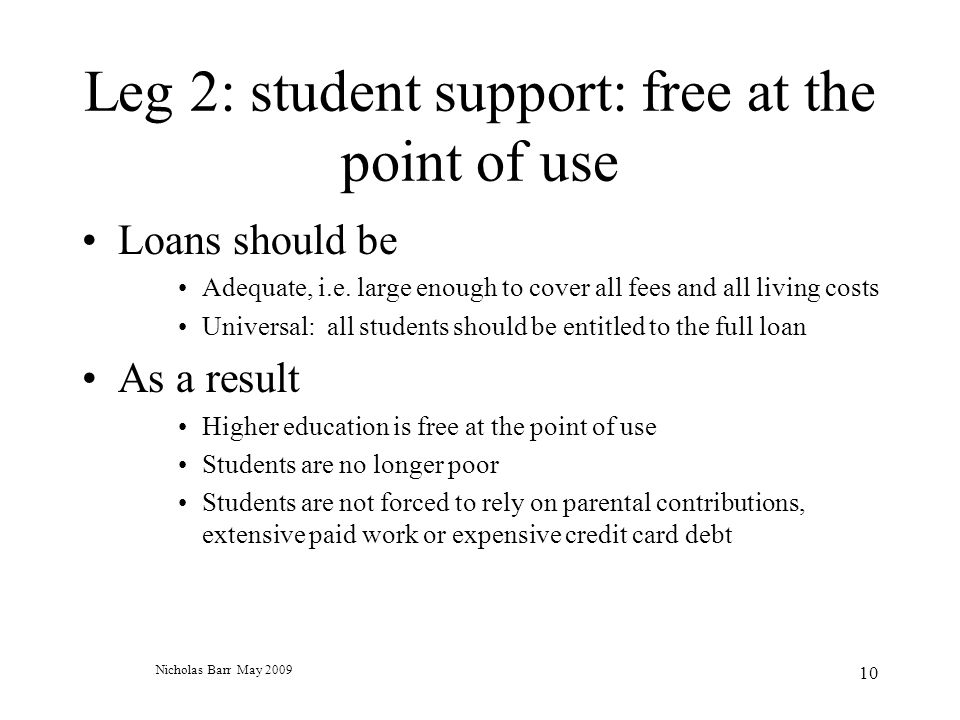 Nicholas Barr May 2009 10 Leg 2: student support: free at the point of use Loans should be Adequate, i.e.