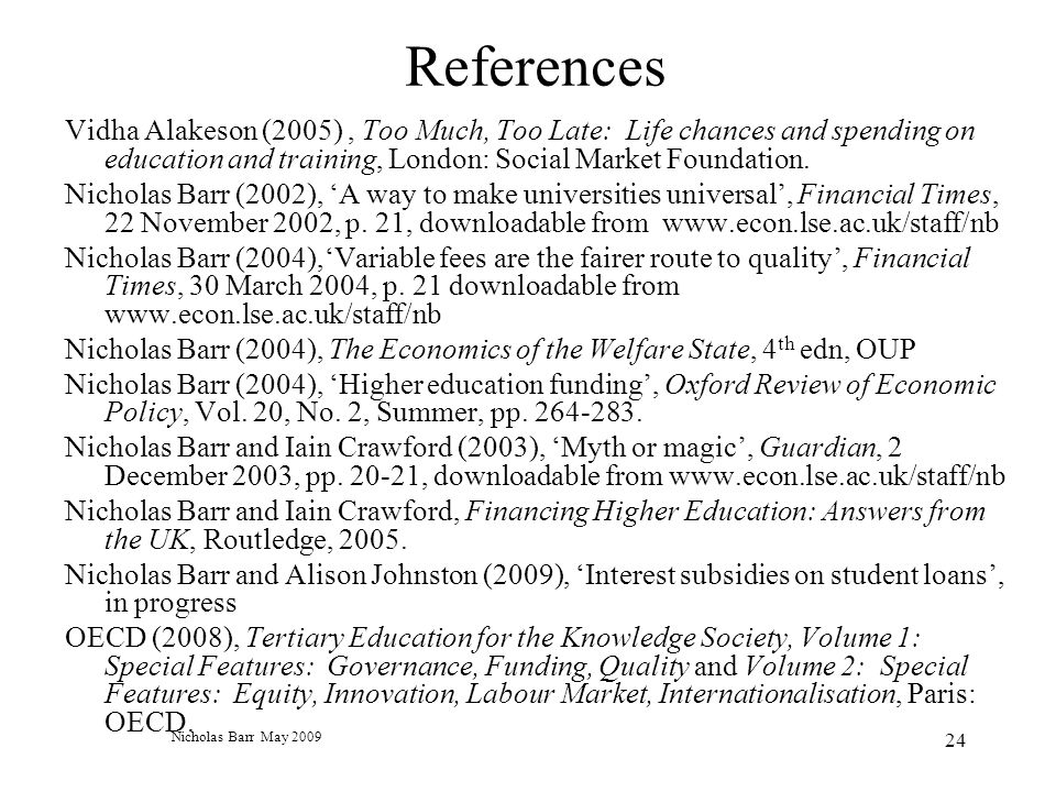Nicholas Barr May 2009 24 References Vidha Alakeson (2005), Too Much, Too Late: Life chances and spending on education and training, London: Social Market Foundation.