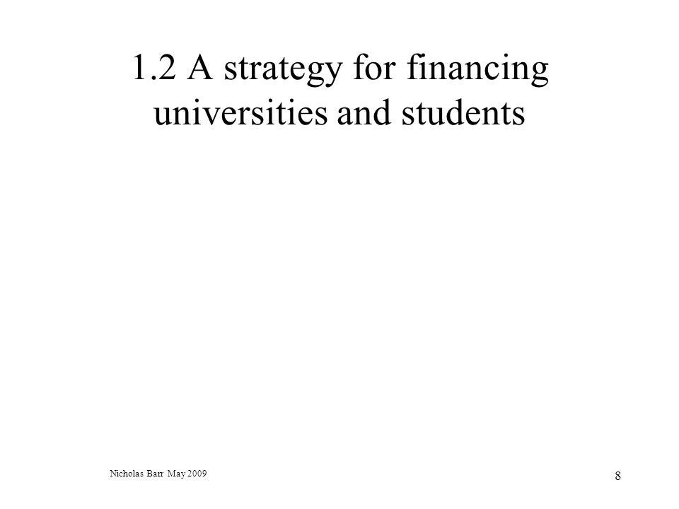Nicholas Barr May 2009 8 1.2 A strategy for financing universities and students