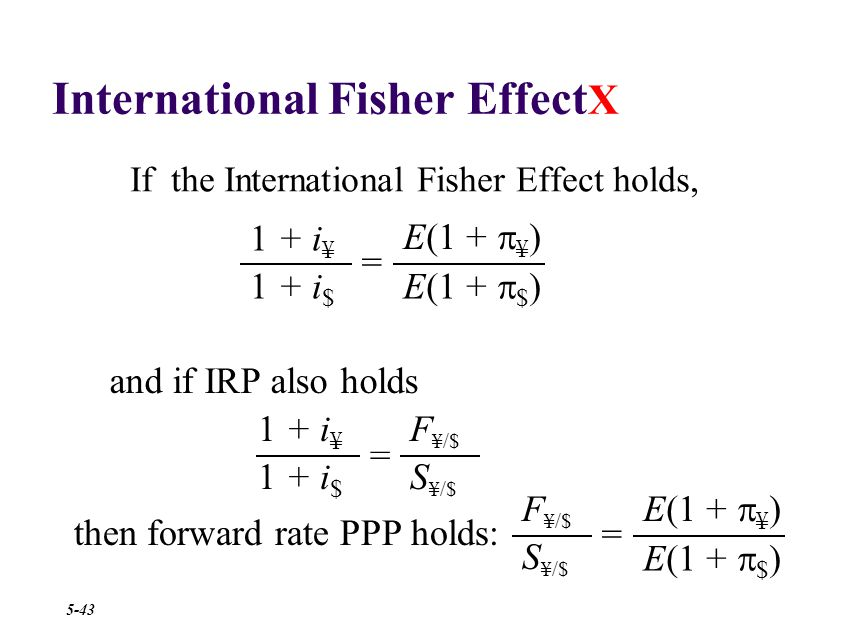 International Fisher Effect X If the International Fisher Effect holds, then forward rate PPP holds: E(1 +  ¥ ) E(1 +  $ ) 1 + i $ 1 + i ¥ = and if IRP also holds 1 + i $ 1 + i ¥ S ¥/$ F ¥/$ = E(1 +  ¥ ) E(1 +  $ ) = S ¥/$ F ¥/$ 5-43