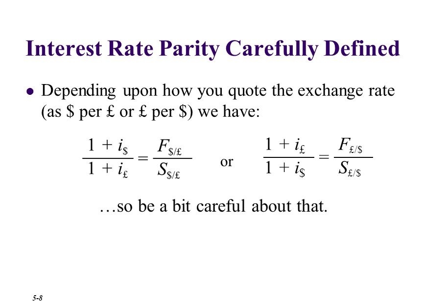 Interest Rate Parity Carefully Defined No matter how you quote the exchange rate ($ per £ or £ per $) to find a forward rate, increase the dollars by the dollar rate and the foreign currency by the foreign currency rate: …be careful—it's easy to get this wrong.