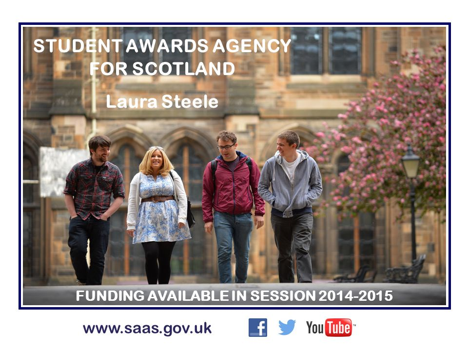 STUDENT AWARDS AGENCY FOR SCOTLAND Laura Steele FUNDING AVAILABLE IN SESSION 2014-2015 www.saas.gov.uk