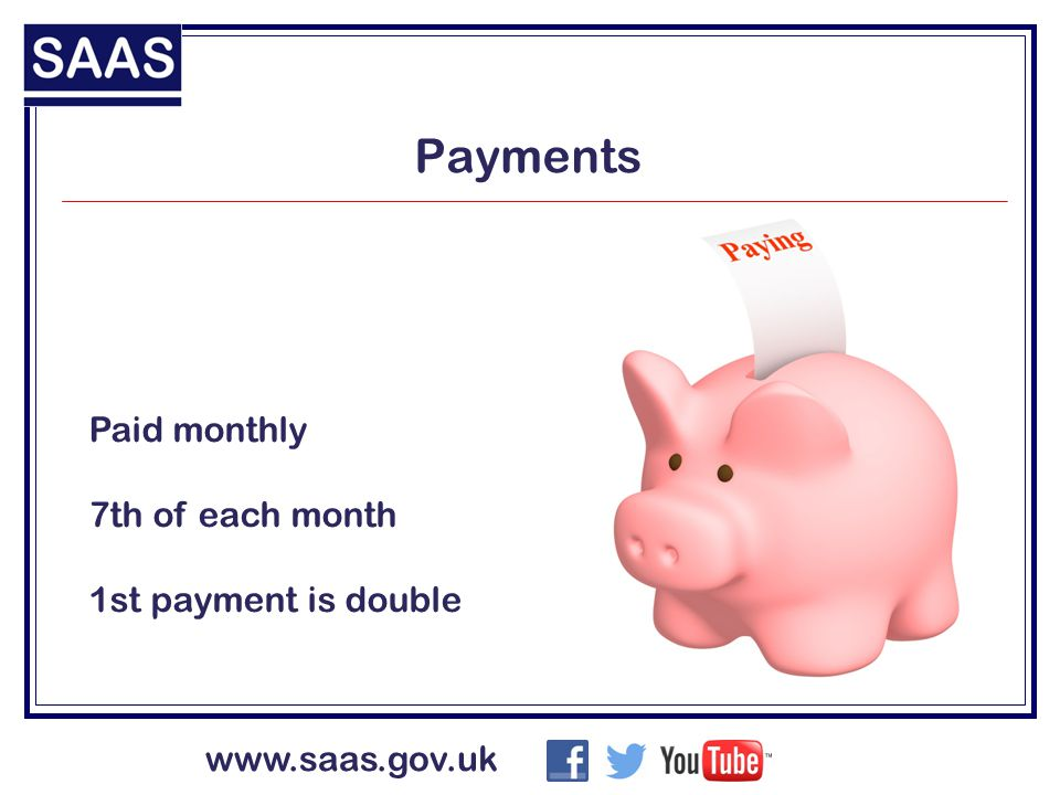 www.saas.gov.uk Payments Paid monthly 7th of each month 1st payment is double