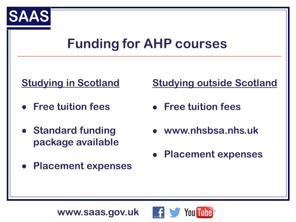 www.saas.gov.uk Funding for AHP courses Studying in Scotland Free tuition fees Standard funding package available Placement expenses Studying outside Scotland Free tuition fees www.nhsbsa.nhs.uk Placement expenses