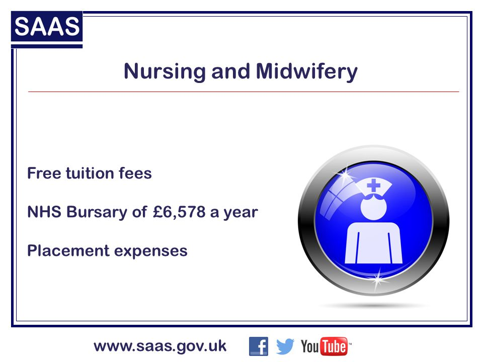 www.saas.gov.uk Nursing and Midwifery Free tuition fees NHS Bursary of £6,578 a year Placement expenses