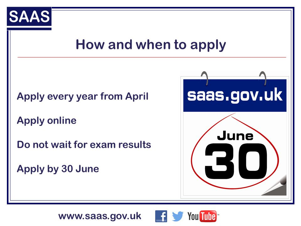 www.saas.gov.uk Apply every year from April Apply online Do not wait for exam results Apply by 30 June How and when to apply