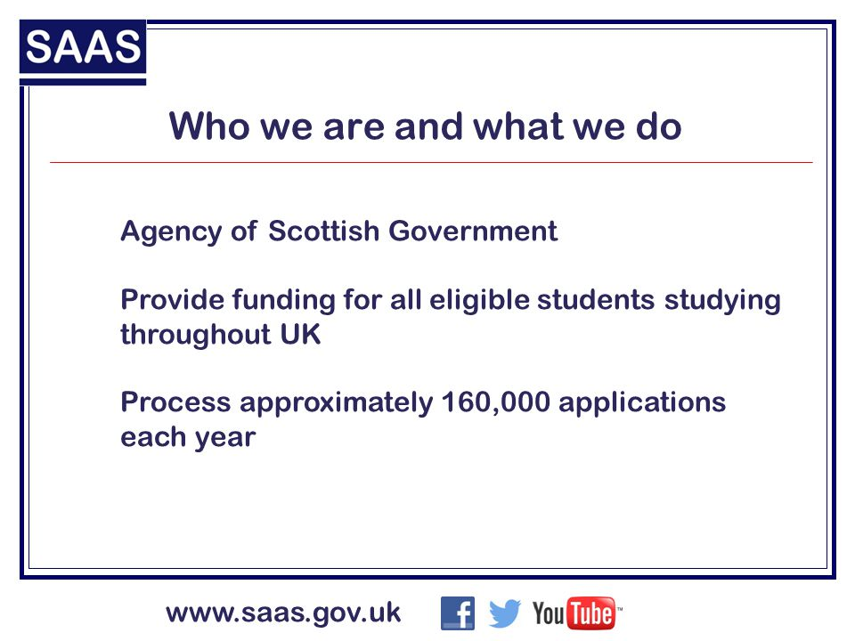 Who we are and what we do Agency of Scottish Government Provide funding for all eligible students studying throughout UK Process approximately 160,000 applications each year