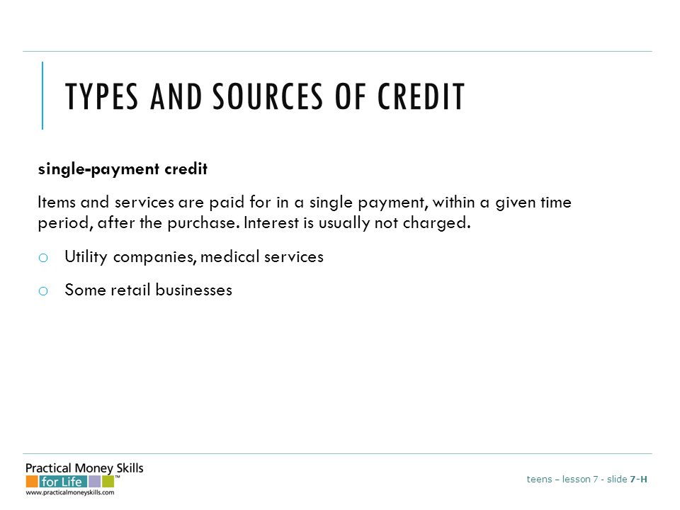 TYPES AND SOURCES OF CREDIT single-payment credit Items and services are paid for in a single payment, within a given time period, after the purchase.