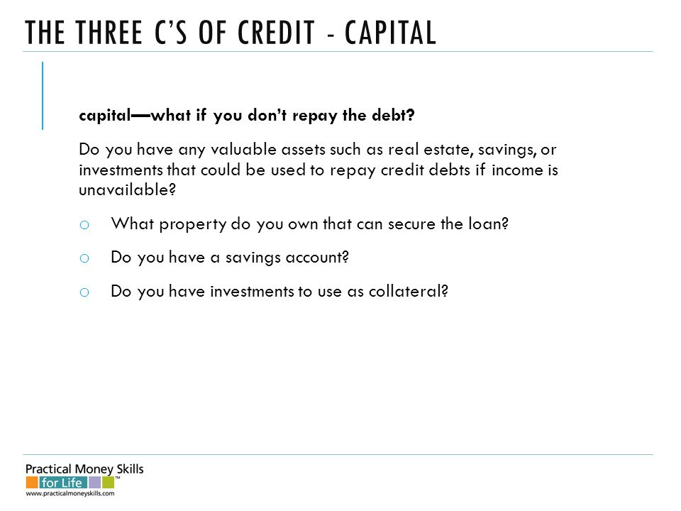 THE THREE C'S OF CREDIT - CAPITAL capital—what if you don't repay the debt.
