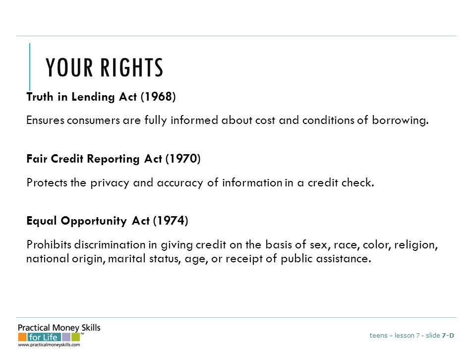 YOUR RIGHTS Truth in Lending Act (1968) Ensures consumers are fully informed about cost and conditions of borrowing.