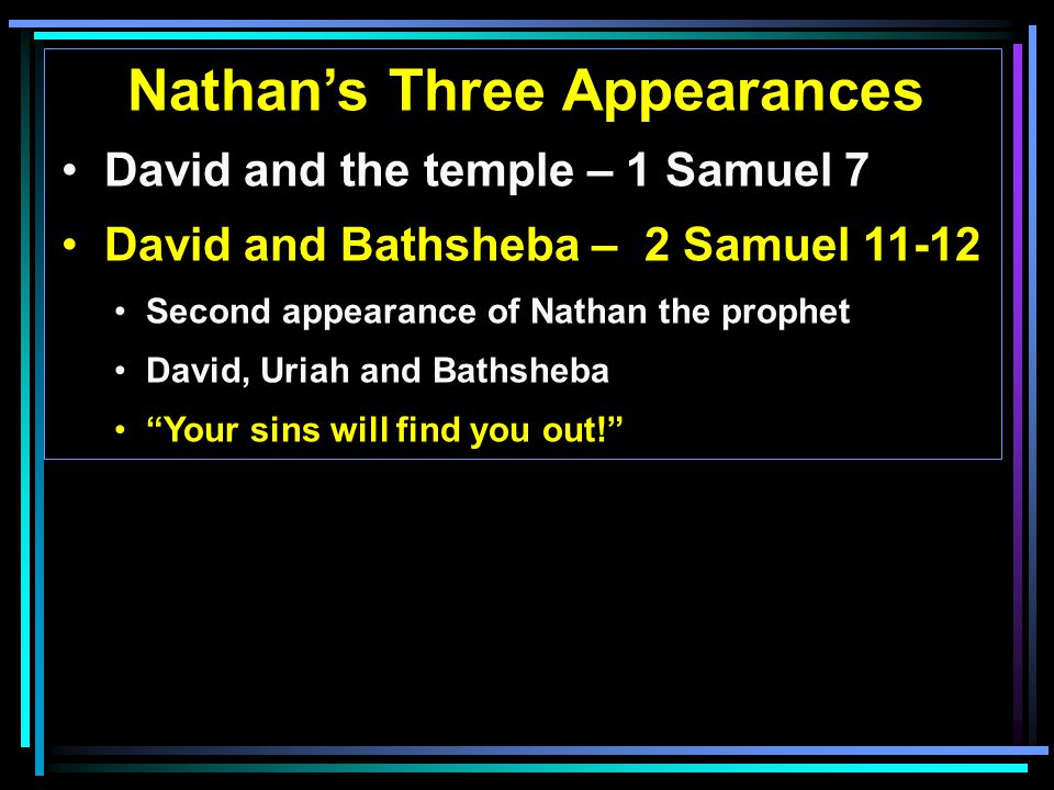 Nathan's Three Appearances David and the temple – 1 Samuel 7 David and Bathsheba – 2 Samuel 11-12 Second appearance of Nathan the prophet David, Uriah and Bathsheba Your sins will find you out!
